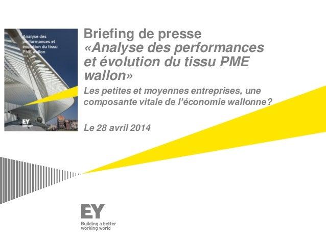 Briefing de presse «Analyse des performances et évolution du tissu PME wallon» Les petites et moyennes entreprises, une co...
