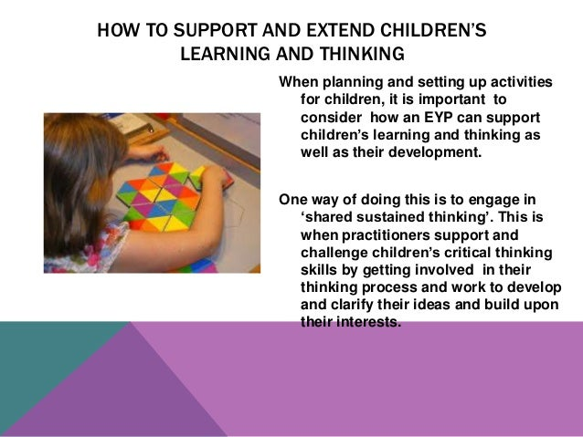 explain the importance of engaging with a child to support sustained shared thinking The capacity to engage in sustained shared thinking (sst) with children is central to effective early years pedagogy and should be part of personal practice and modelled to colleagues (allen.