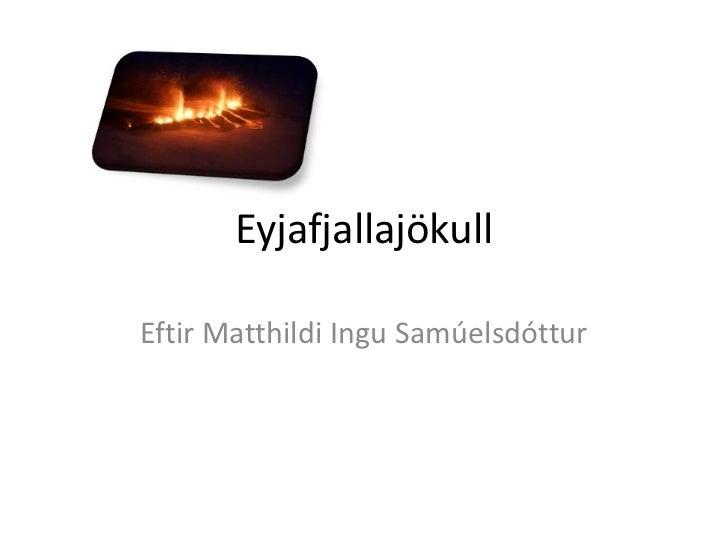 Eyjafjallajökull<br />Eftir Matthildi Ingu Samúelsdóttur<br />