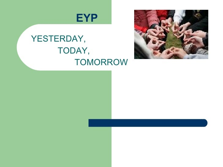 EYP YESTERDAY, TODAY, TOMORROW