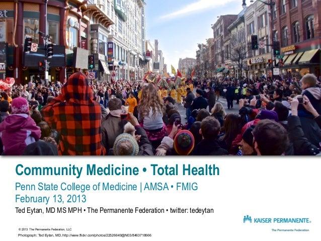 Community Medicine • Total HealthPenn State College of Medicine | AMSA • FMIGFebruary 13, 2013Ted Eytan, MD MS MPH • The P...