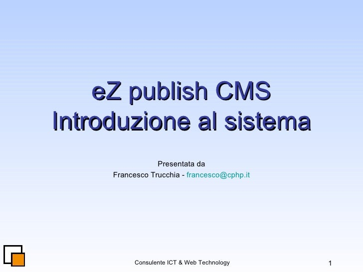 eZ publish CMS Introduzione al sistema Presentata da Francesco Trucchia -  [email_address]