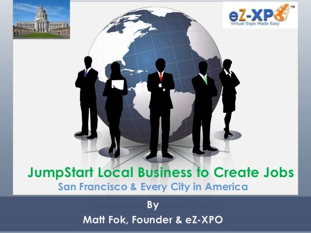 JumpStart Local Business to Create Jobs San Francisco & Every City in America By Matt Fok, Founder & eZ-XPO