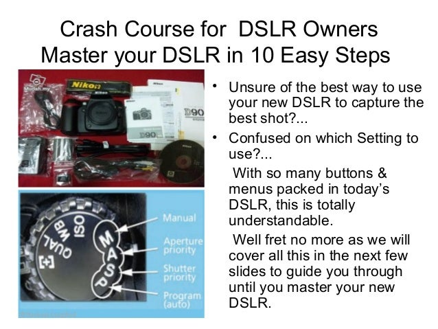 Crash Course for DSLR Owners Master your DSLR in 10 Easy Steps • Unsure of the best way to use your new DSLR to capture th...