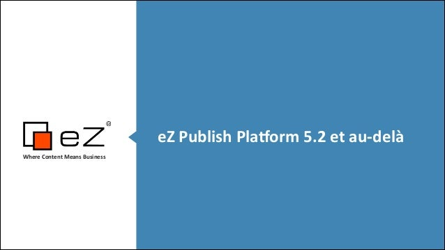 eZ	   Publish	   Pla,orm	   5.2	   et	   au-­‐delà Where	   Content	   Means	   Business	     ! !