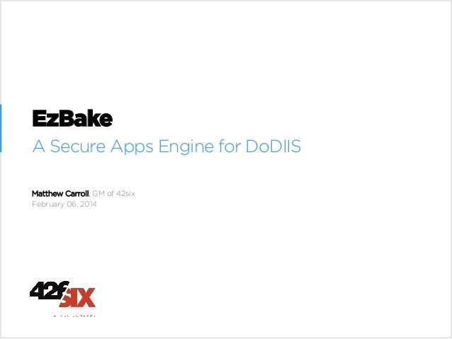 EzBake A Secure Apps Engine for DoDIIS Matthew Carroll, GM of 42six February 06, 2014