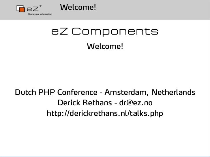 Welcome!                      Welcome!     Dutch PHP Conference - Amsterdam, Netherlands            Derick Rethans - dr@ez...