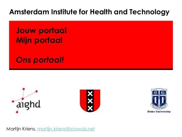 Amsterdam Institute for Health and Technology Martijn Kriens, martijn.kriens@icrowds.net Jouw portaal Mijn portaal ! Ons p...