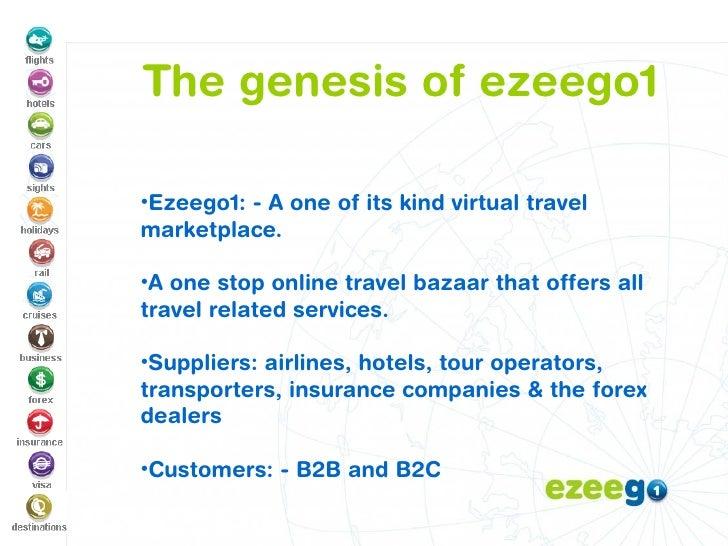 The genesis of ezeego1 <ul><ul><li>Ezeego1: - A one of its kind virtual travel marketplace.  </li></ul></ul><ul><ul><li>A ...