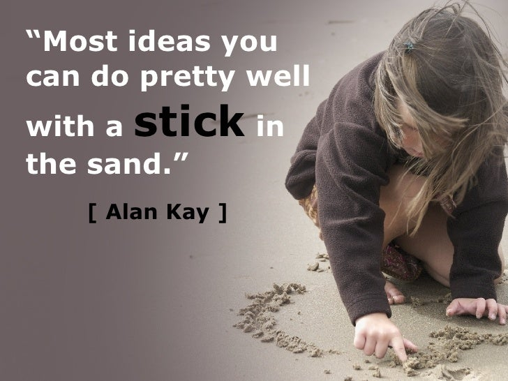 "[   Alan Kay ] "" Most ideas you can do pretty well with a  stick  in the sand."""