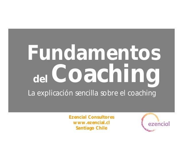 CoachingLa explicación sencilla sobre el coachingFundamentosdelEzencial Consultoreswww.ezencial.clSantiago Chile