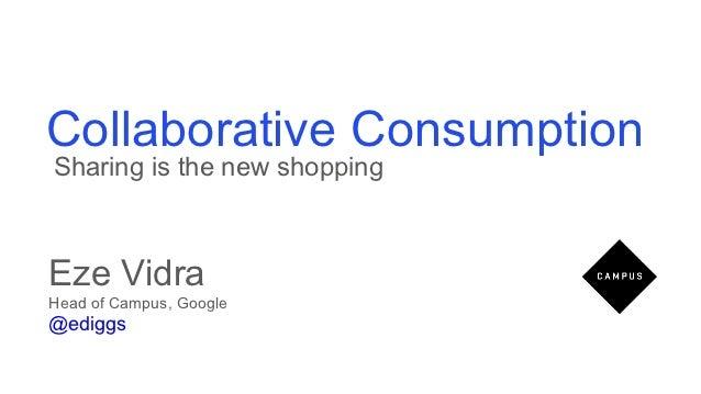 Collaborative ConsumptionSharing is the new shoppingEze VidraHead of Campus, Google@ediggs