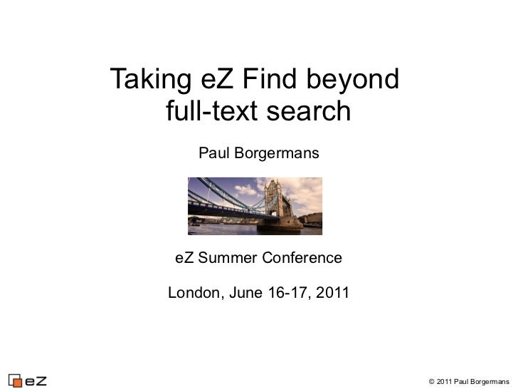 Taking eZ Find beyond    full-text search        Paul Borgermans    eZ Summer Conference    London, June 16-17, 2011      ...