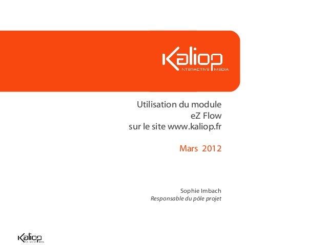 Utilisation du module eZ Flow sur le site www.kaliop.fr Mars 2012 Sophie Imbach Responsable du pôle projet