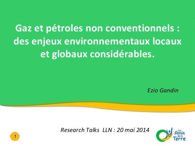 1 Gaz et pétroles non conventionnels : des enjeux environnementaux locaux et globaux considérables. Ezio Gandin Research T...