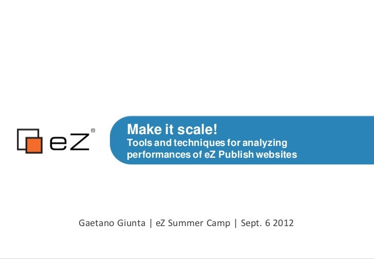 Make it scale!          Tools and techniques for analyzing          performances of eZ Publish websitesGaetano Giunta | eZ...