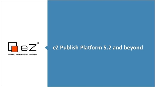 eZ	   Publish	   Pla,orm	   5.2	   and	   beyond Where	   Content	   Means	   Business	     ! !
