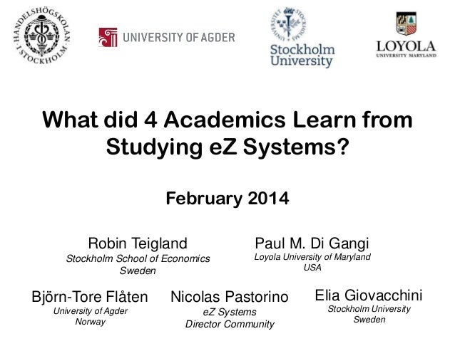 What did 4 Academics Learn from Studying eZ Systems? February 2014 Robin Teigland  Paul M. Di Gangi  Stockholm School of E...
