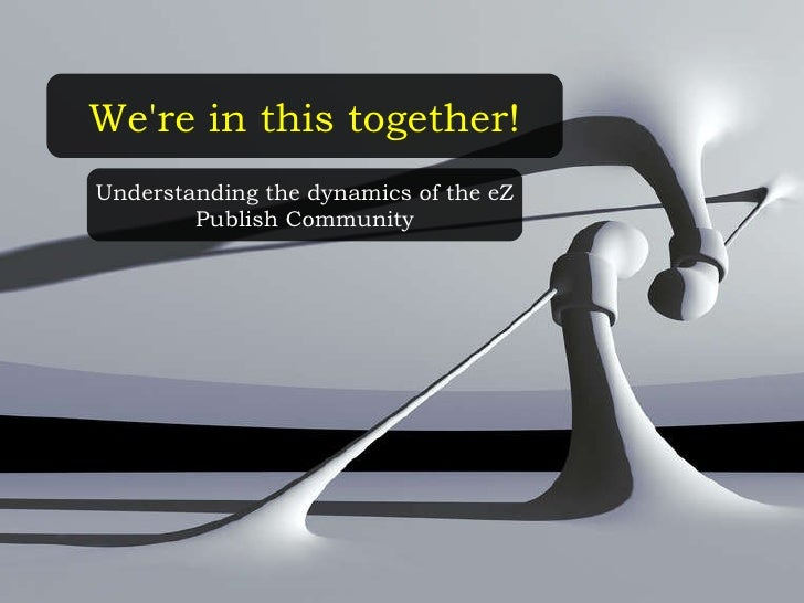 We're in this together! Understanding the dynamics of the eZ Publish Community