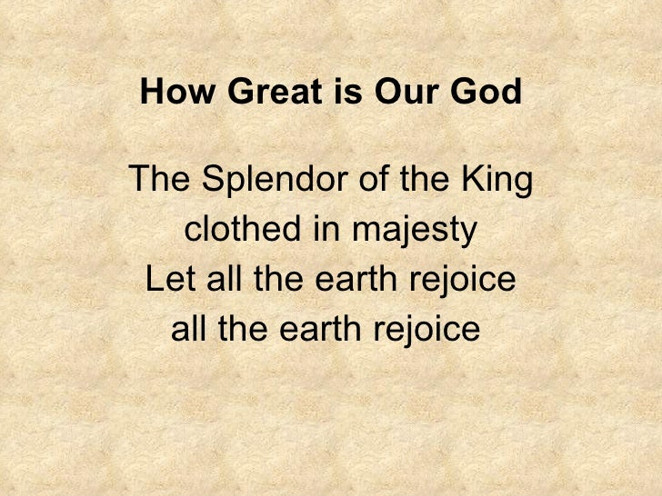 How Great is Our God The Splendor of the King clothed in majesty Let all the earth rejoice all the earth rejoice