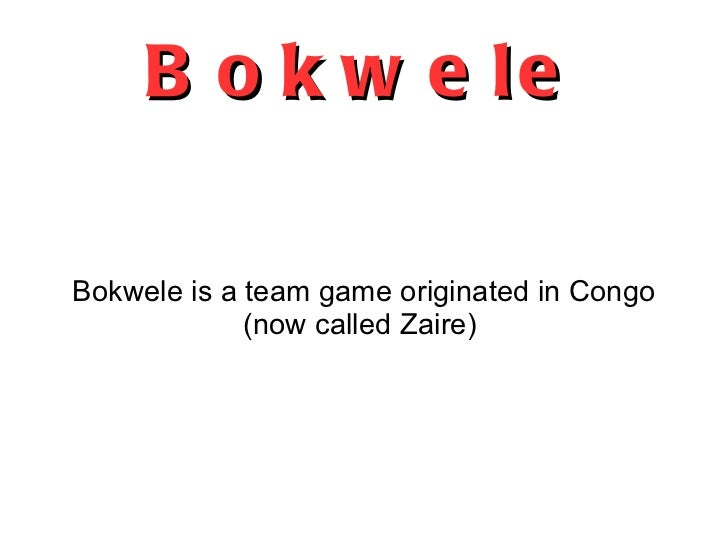 Bokwele Bokwele is a team game originated in Congo (now called Zaire)