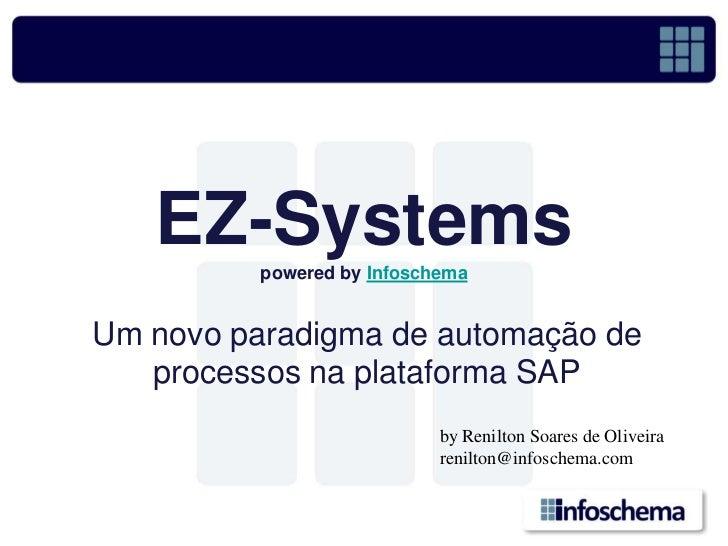 EZ-Systems           powered by Infoschema   Um novo paradigma de automação de    processos na plataforma SAP             ...