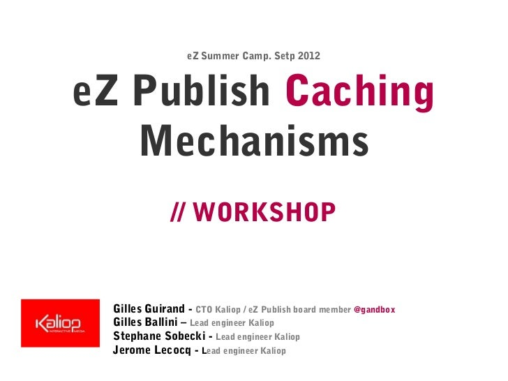 eZ Summer Camp. Setp 2012eZ Publish Caching   Mechanisms              // WORKSHOP  Gilles Guirand - CTO Kaliop / eZ Publis...