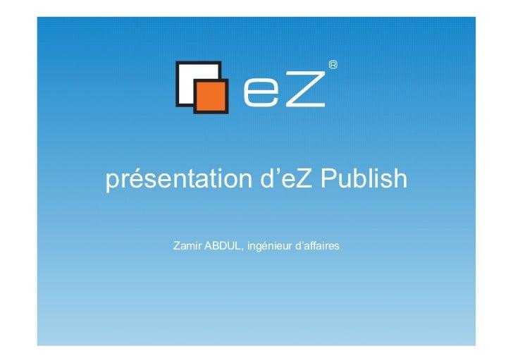 présentation d'eZ Publish     Zamir ABDUL, ingénieur d'affaires