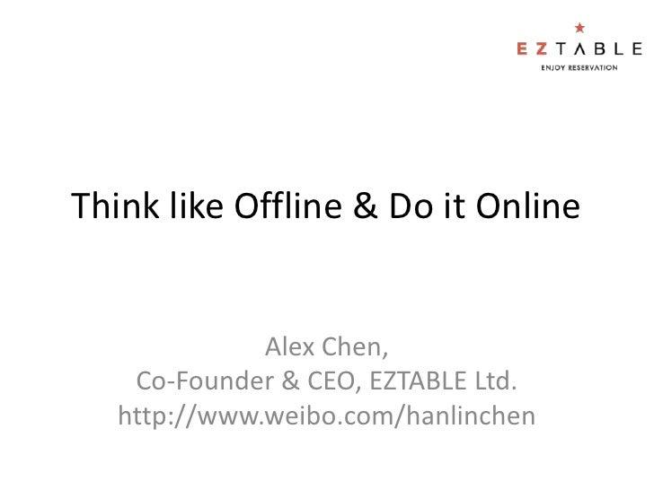 Think like Offline & Do it Online             Alex Chen,   Co-Founder & CEO, EZTABLE Ltd.  http://www.weibo.com/hanlinchen