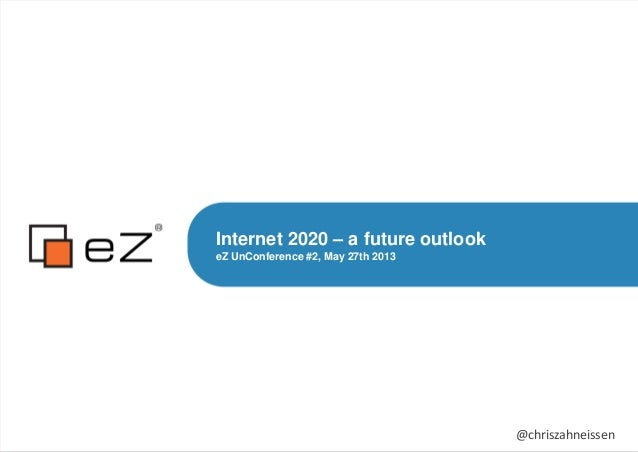 Internet 2020 – a future outlookeZ UnConference #2, May 27th 2013@chriszahneissen