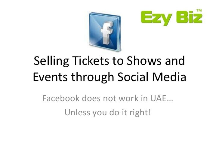Selling Tickets to Shows andEvents through Social Media Facebook does not work in UAE…      Unless you do it right!