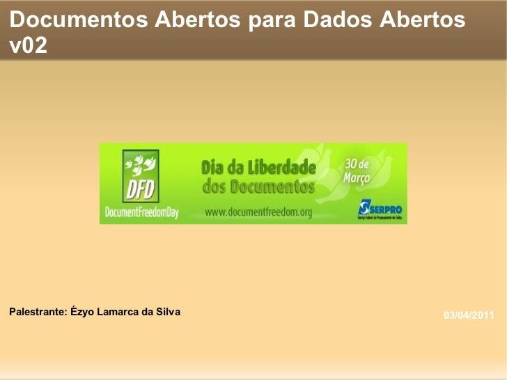Documentos Abertos para Dados Abertos v02 Palestrante: Ézyo Lamarca da Silva 03/04/2011