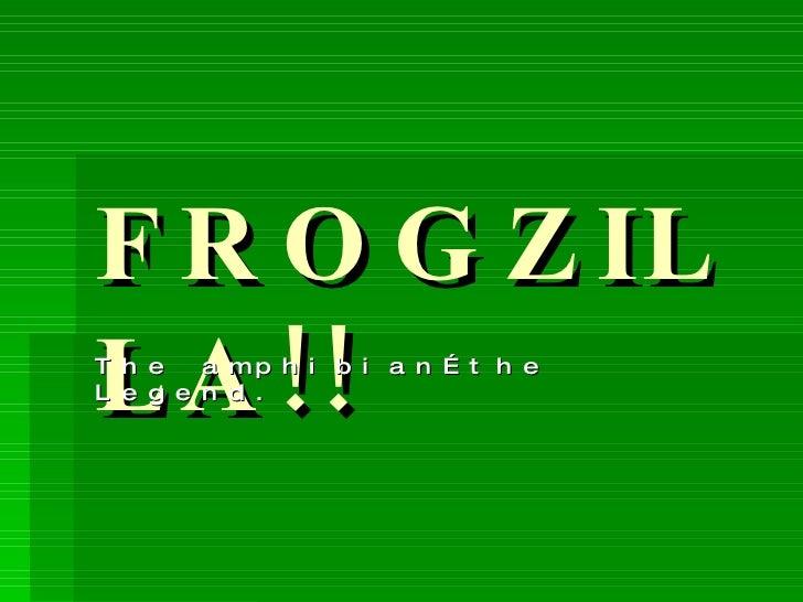 FROGZILLA!! The amphibian…the Legend.