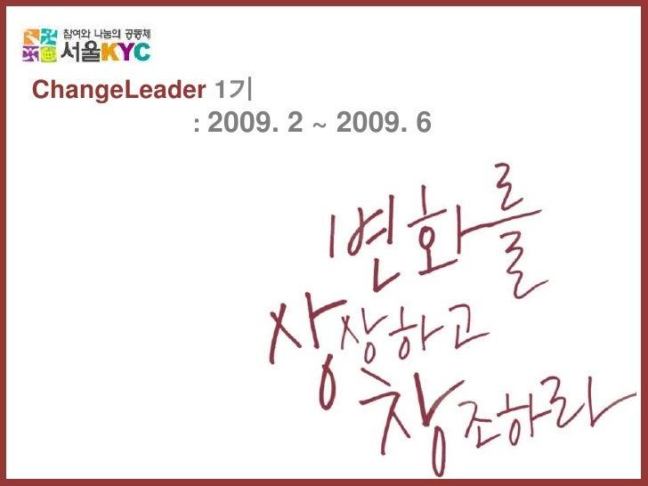 ChangeLeader 1기<br />: 2009. 2 ~ 2009. 6 <br />