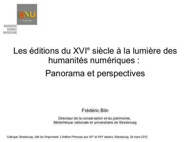 e  Les éditions du XVI siècle à la lumière des humanités numériques : Panorama et perspectives  Frédéric Blin Directeur de...