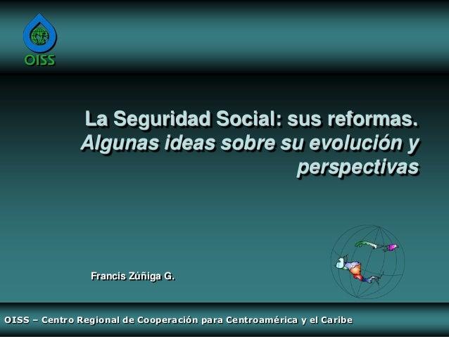 La Seguridad Social: sus reformas. Algunas ideas sobre su evolución y perspectivas / Francis Zúñiga G. – OISS Centro Regional de Cooperación para Centroamérica y el Caribe