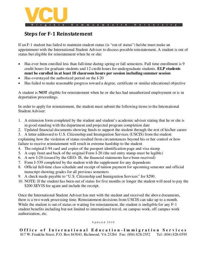 "Steps for F­1 Reinstatement If an F-1 student has failed to maintain student status (is ""out of status"") he/she must make ..."