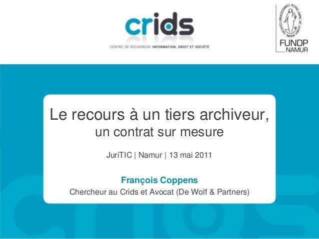 Le recours à un tiers archiveur, un contrat sur mesure JuriTIC   Namur   13 mai 2011  François Coppens Chercheur au Crids ...