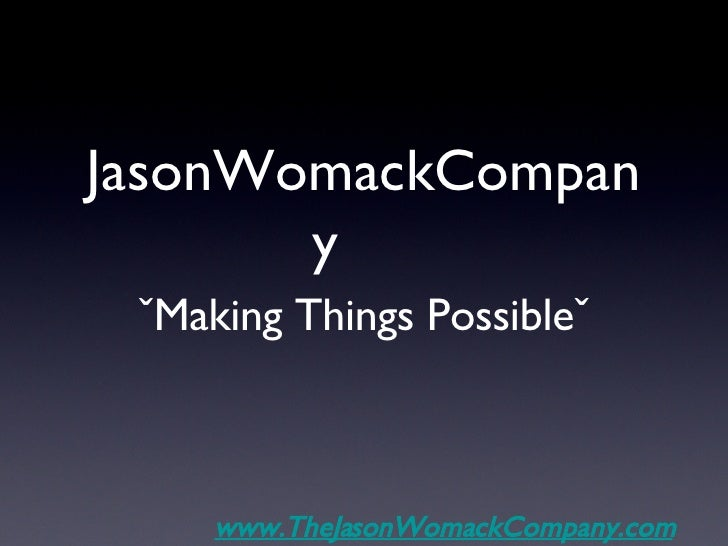 JasonWomackCompany <ul><li>ˇMaking Things Possibleˇ </li></ul>www.TheJasonWomackCompany.com