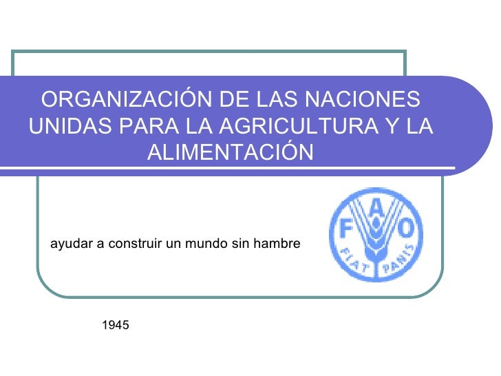 ORGANIZACIÓN DE LAS NACIONES UNIDAS PARA LA AGRICULTURA Y LA ALIMENTACIÓN ayudar a construir un mundo sin hambre 1945