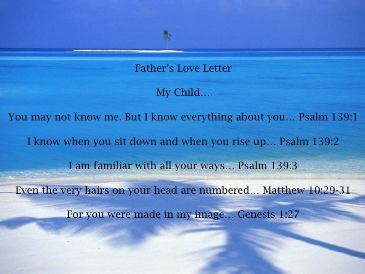 Father's Love Letter My Child… You may not know me. But I know everything about you… Psalm 139:1 I know when you sit down ...