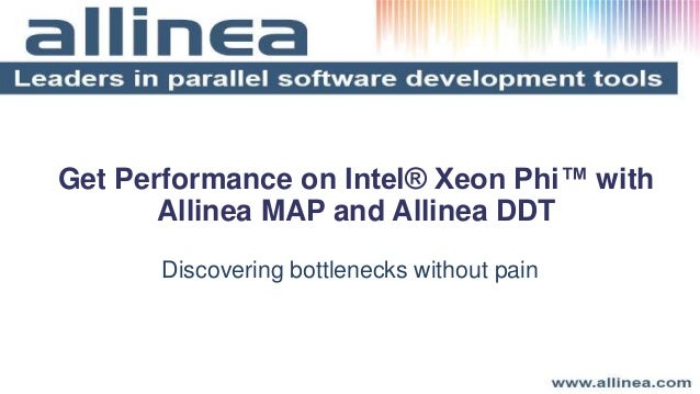 Get Performance on Intel® Xeon Phi™ with Allinea MAP and Allinea DDT Discovering bottlenecks without pain