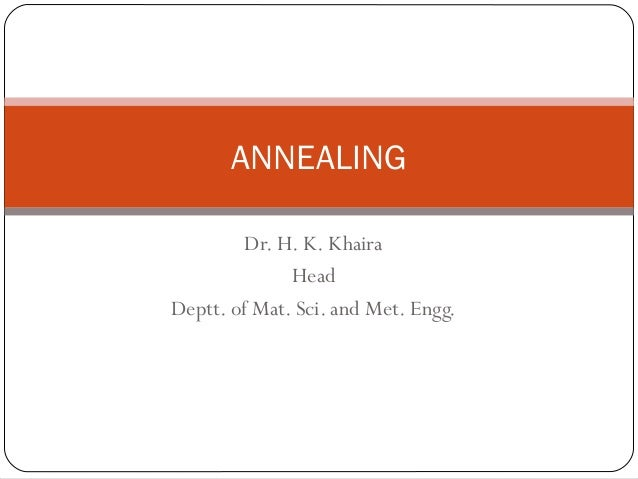 ANNEALING Dr. H. K. Khaira Head Deptt. of Mat. Sci. and Met. Engg.