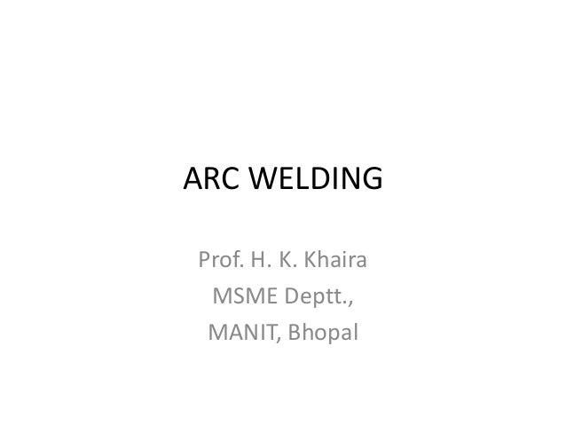 ARC WELDING Prof. H. K. Khaira MSME Deptt., MANIT, Bhopal