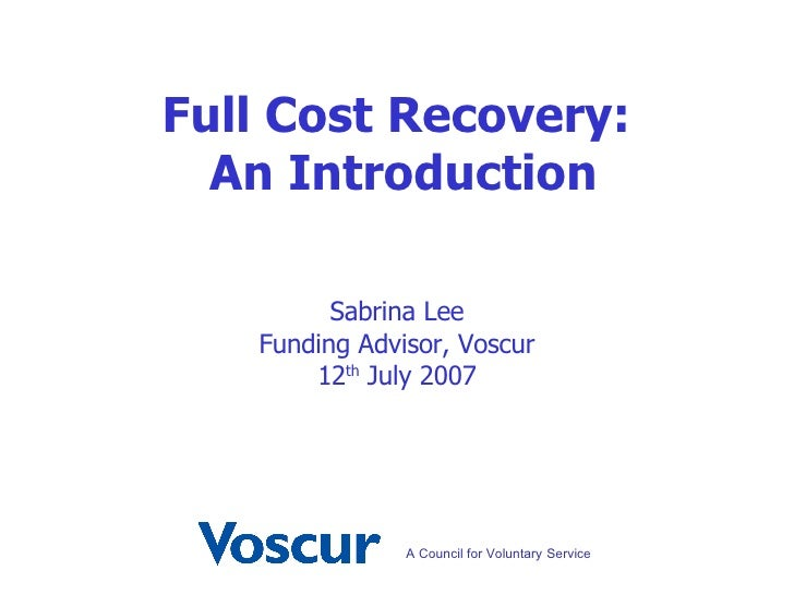 Sabrina Lee Funding Advisor, Voscur 12 th  July 2007 Full Cost Recovery:  An Introduction