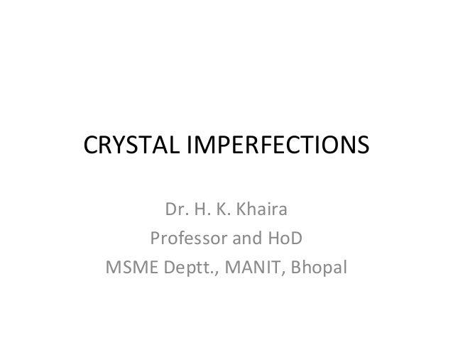 CRYSTAL IMPERFECTIONS Dr. H. K. Khaira Professor and HoD MSME Deptt., MANIT, Bhopal