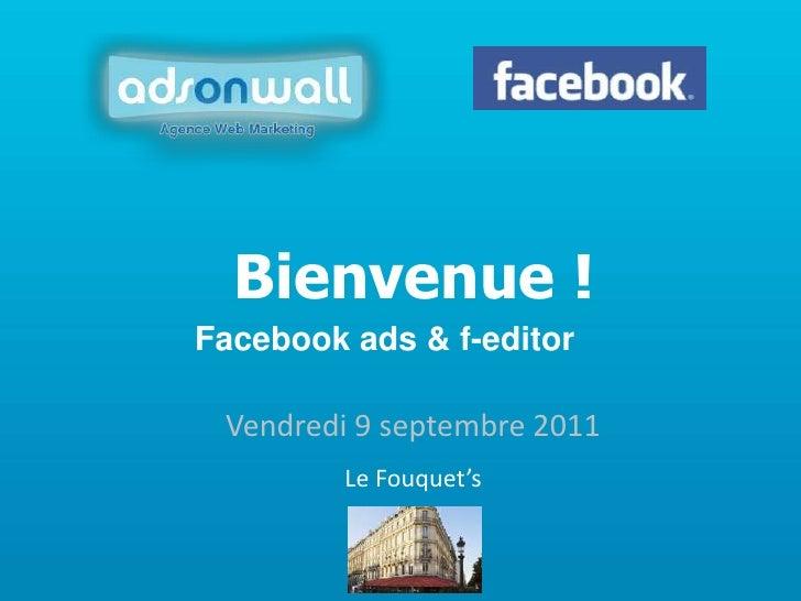 Bienvenue !<br />Facebook ads & f-editor<br />Vendredi 9 septembre 2011<br />Le Fouquet's<br />