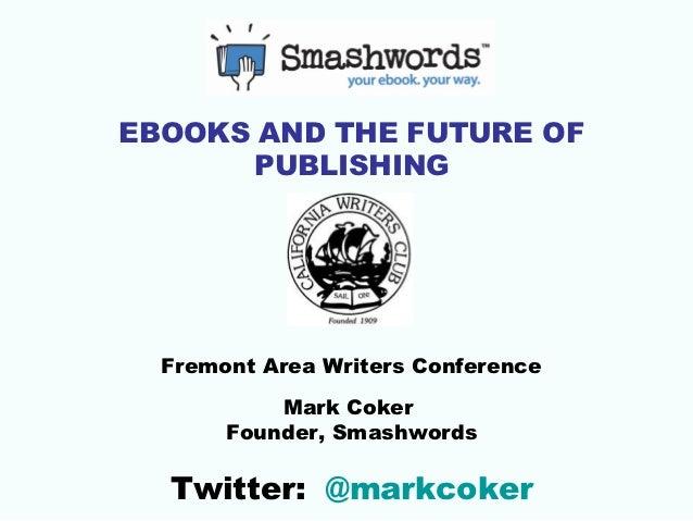 EBOOKS AND THE FUTURE OF       PUBLISHING  Fremont Area Writers Conference           Mark Coker       Founder, Smashwords ...
