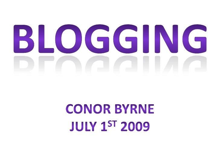 BLOGGING<br />Conor Byrne<br />July 1st 2009<br />