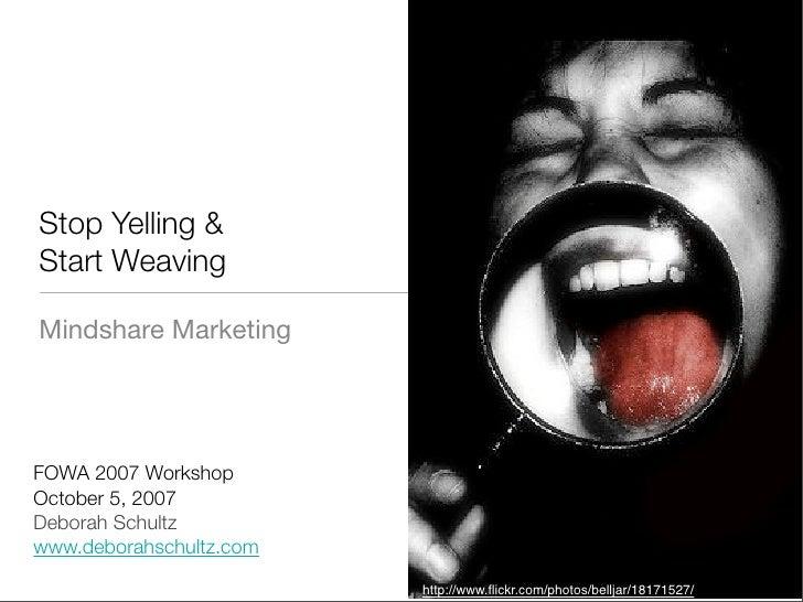 Stop Yelling & Start Weaving  Mindshare Marketing     FOWA 2007 Workshop October 5, 2007 Deborah Schultz www.deborahschult...